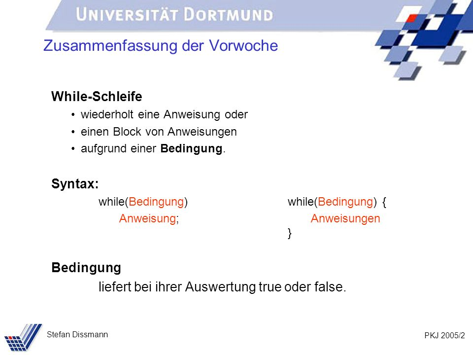 PKJ 2005/2 Stefan Dissmann Zusammenfassung der Vorwoche While-Schleife wiederholt eine Anweisung oder einen Block von Anweisungen aufgrund einer Bedingung.