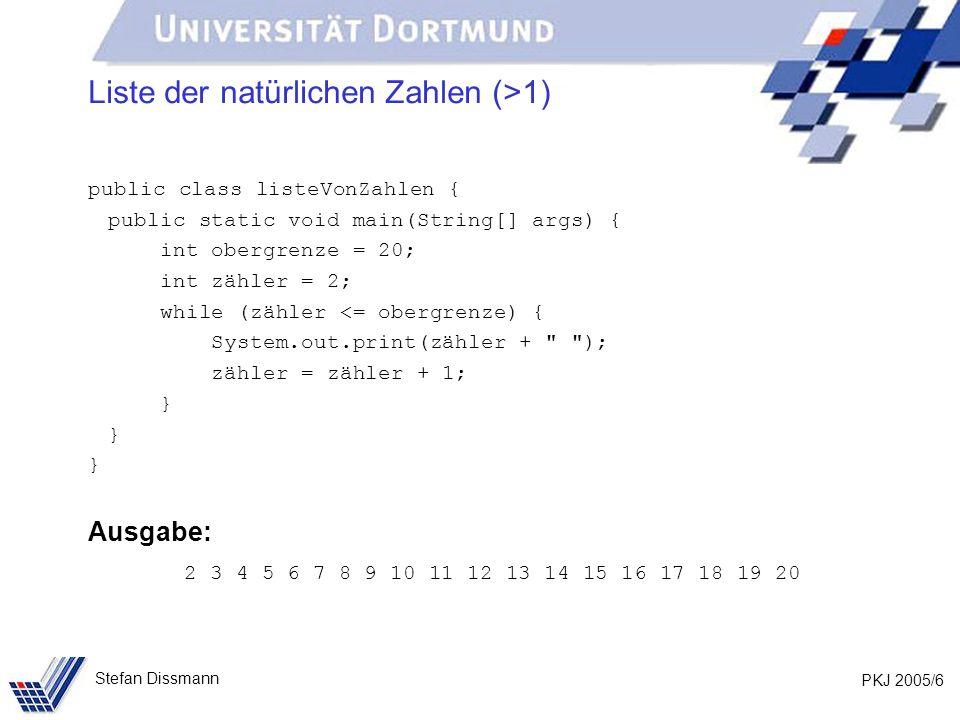 PKJ 2005/6 Stefan Dissmann Liste der natürlichen Zahlen (>1) public class listeVonZahlen { public static void main(String[] args) { int obergrenze = 20; int zähler = 2; while (zähler <= obergrenze) { System.out.print(zähler + ); zähler = zähler + 1; } Ausgabe: 2 3 4 5 6 7 8 9 10 11 12 13 14 15 16 17 18 19 20
