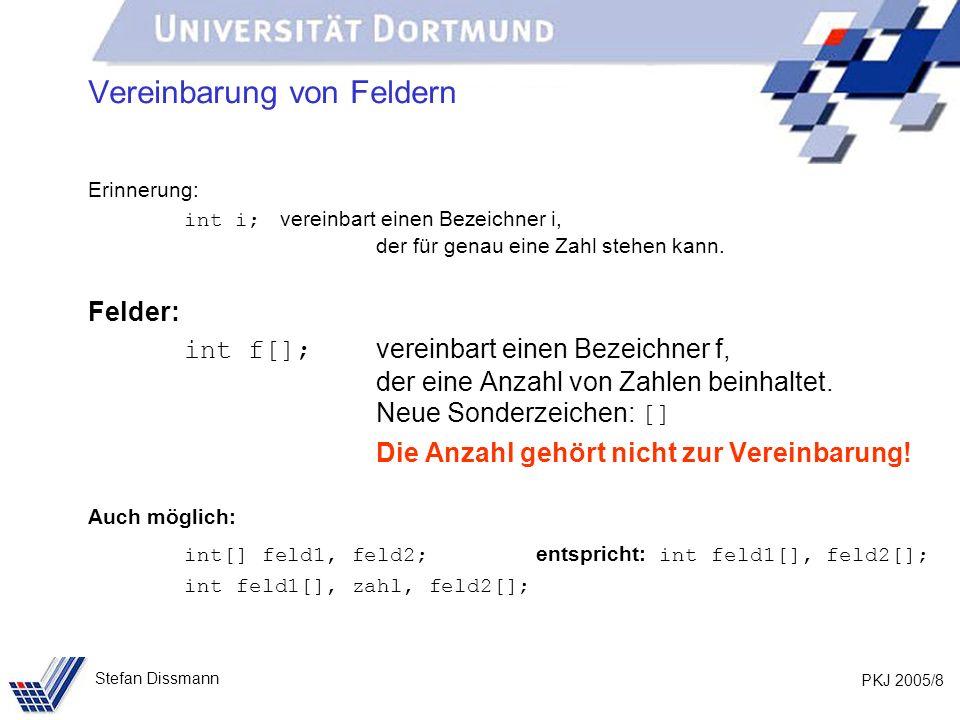 PKJ 2005/8 Stefan Dissmann Vereinbarung von Feldern Erinnerung: int i; vereinbart einen Bezeichner i, der für genau eine Zahl stehen kann.