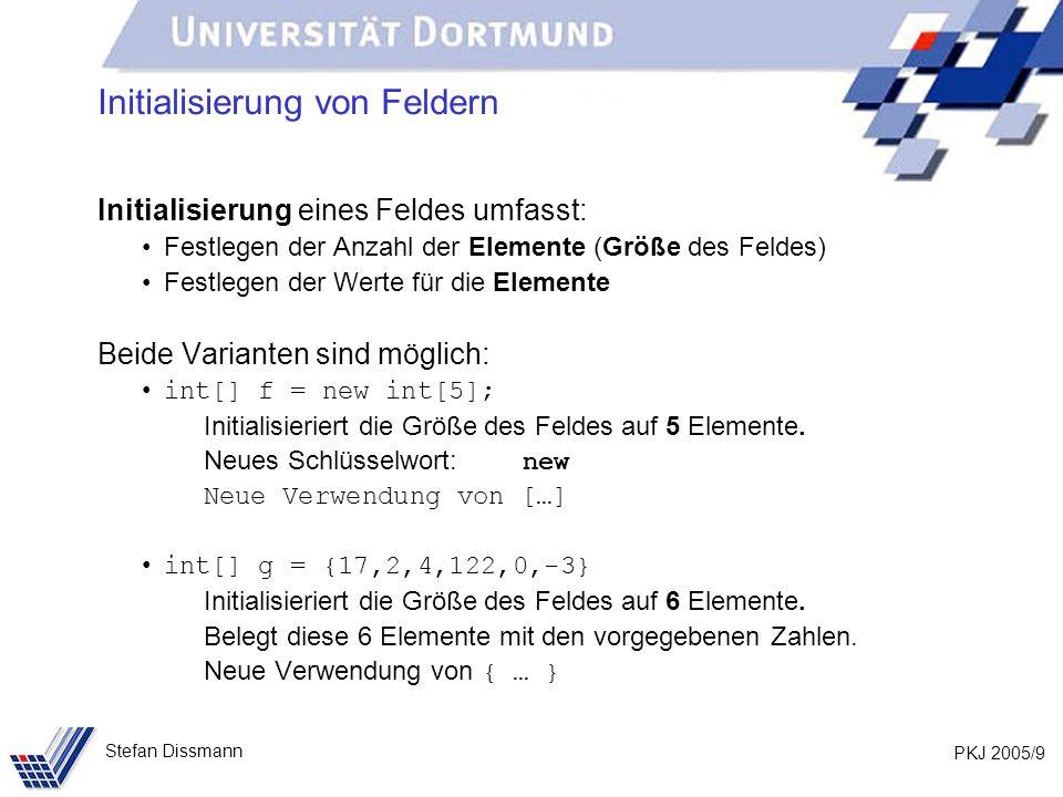 PKJ 2005/9 Stefan Dissmann Initialisierung von Feldern Initialisierung eines Feldes umfasst: Festlegen der Anzahl der Elemente (Größe des Feldes) Festlegen der Werte für die Elemente Beide Varianten sind möglich: int[] f = new int[5]; Initialisieriert die Größe des Feldes auf 5 Elemente.
