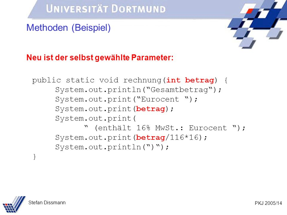 PKJ 2005/14 Stefan Dissmann Methoden (Beispiel) Neu ist der selbst gewählte Parameter: public static void rechnung(int betrag) { System.out.println(Ge
