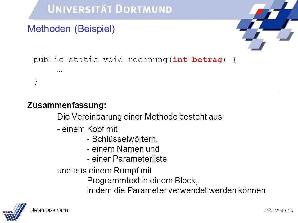 PKJ 2005/15 Stefan Dissmann Methoden (Beispiel) public static void rechnung(int betrag) { … } Zusammenfassung: Die Vereinbarung einer Methode besteht