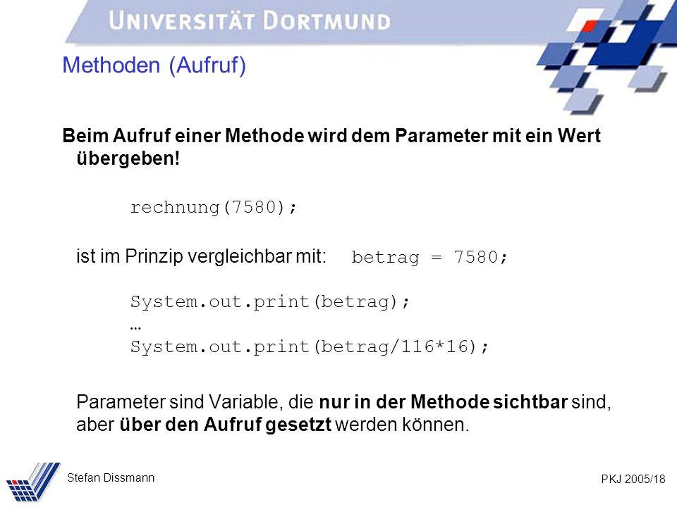 PKJ 2005/18 Stefan Dissmann Methoden (Aufruf) Beim Aufruf einer Methode wird dem Parameter mit ein Wert übergeben! rechnung(7580); ist im Prinzip verg