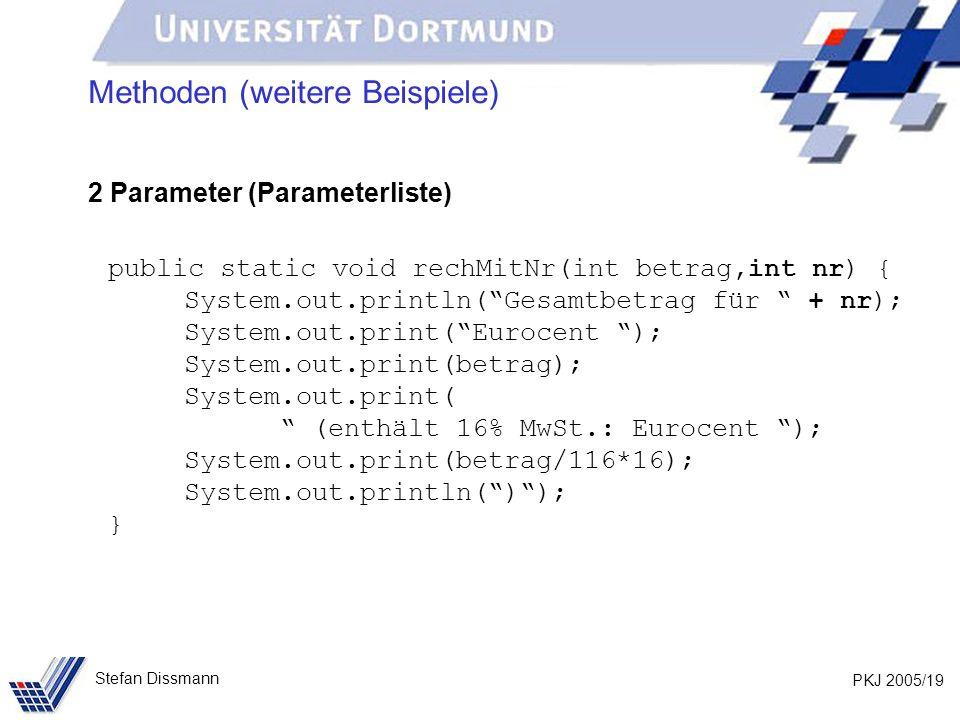 PKJ 2005/19 Stefan Dissmann Methoden (weitere Beispiele) 2 Parameter (Parameterliste) public static void rechMitNr(int betrag,int nr) { System.out.pri