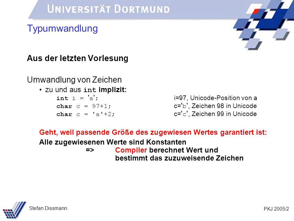 PKJ 2005/3 Stefan Dissmann Typumwandlung Aus der letzten Vorlesung Umwandlung von Zeichen Aber: int i = 97 ; i=97 (Unicode-Position von a) char c = i+1; i ist Variable => der Compiler kann nicht im Voraus rechnen, sondern vermutet Unheil Lösung: char c = (char)(i+1); Type Cast
