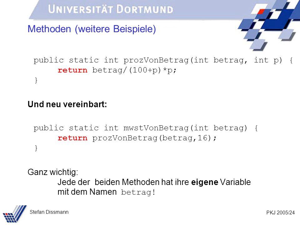 PKJ 2005/24 Stefan Dissmann Methoden (weitere Beispiele) public static int prozVonBetrag(int betrag, int p) { return betrag/(100+p)*p; } Und neu verei