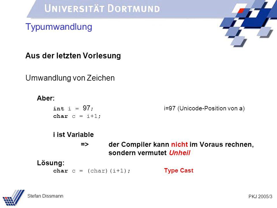 PKJ 2005/3 Stefan Dissmann Typumwandlung Aus der letzten Vorlesung Umwandlung von Zeichen Aber: int i = 97 ; i=97 (Unicode-Position von a) char c = i+
