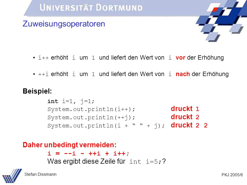 PKJ 2005/6 Stefan Dissmann Zuweisungsoperatoren i++ erhöht i um 1 und liefert den Wert von i vor der Erhöhung ++i erhöht i um 1 und liefert den Wert v