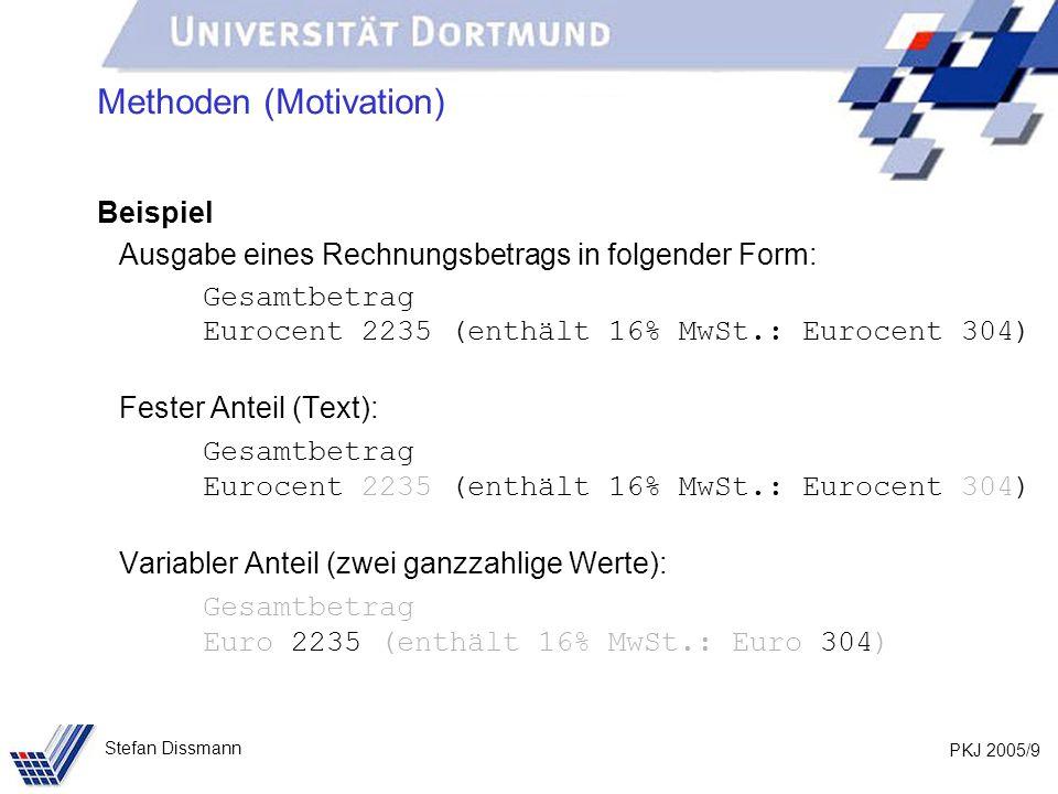 PKJ 2005/10 Stefan Dissmann Methoden (Motivation) Gesamtbetrag Eurocent 2235 (enthält 16% MwSt.: Eurocent 304) Programmcode für festen Anteil: System.out.println(Gesamtbetrag); System.out.print(Eurocent ); // Ausgabe Betrag System.out.print( (enthält 16% MwSt.: Eurocent ); // Ausgabe Betrag der MwSt.