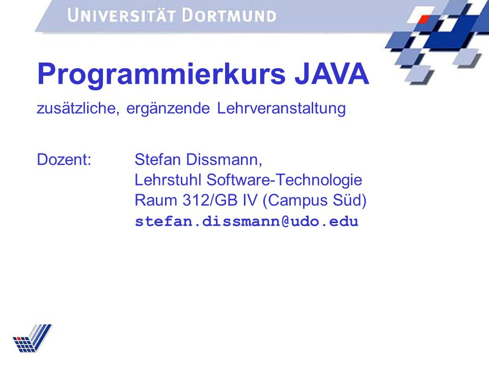 Dozent:Stefan Dissmann, Lehrstuhl Software-Technologie Raum 312/GB IV (Campus Süd) stefan.dissmann@udo.edu Programmierkurs JAVA zusätzliche, ergänzend