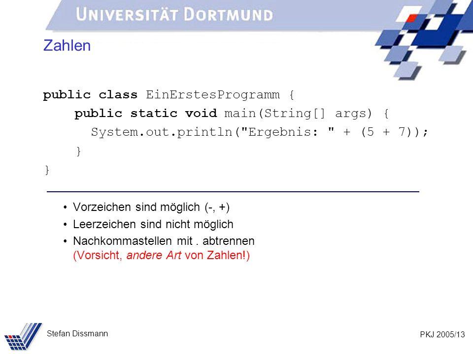 PKJ 2005/13 Stefan Dissmann Zahlen public class EinErstesProgramm { public static void main(String[] args) { System.out.println(