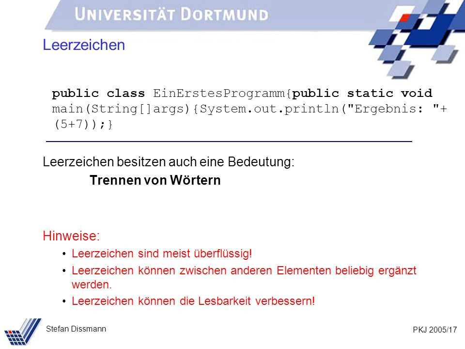 PKJ 2005/17 Stefan Dissmann Leerzeichen public class EinErstesProgramm{public static void main(String[]args){System.out.println(