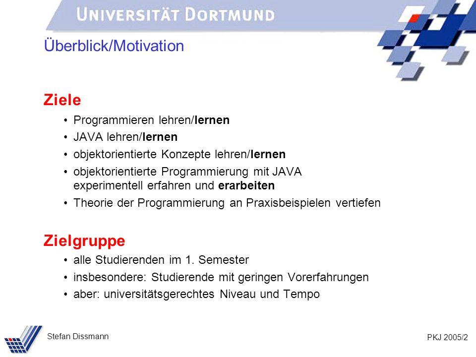 PKJ 2005/2 Stefan Dissmann Überblick/Motivation Ziele Programmieren lehren/lernen JAVA lehren/lernen objektorientierte Konzepte lehren/lernen objektor