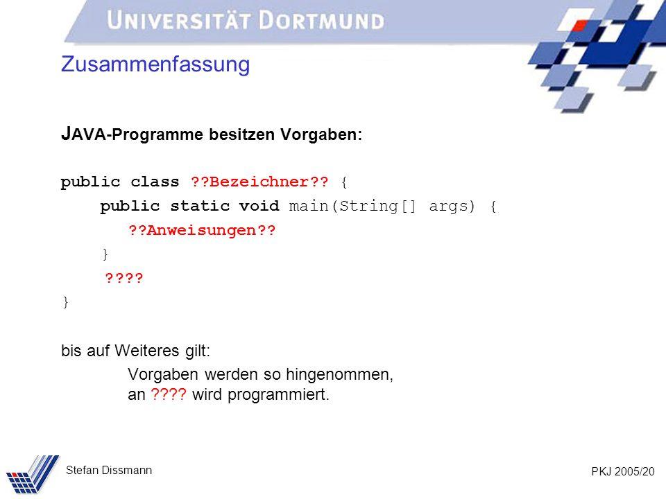 PKJ 2005/20 Stefan Dissmann Zusammenfassung J AVA-Programme besitzen Vorgaben: public class ??Bezeichner?? { public static void main(String[] args) {