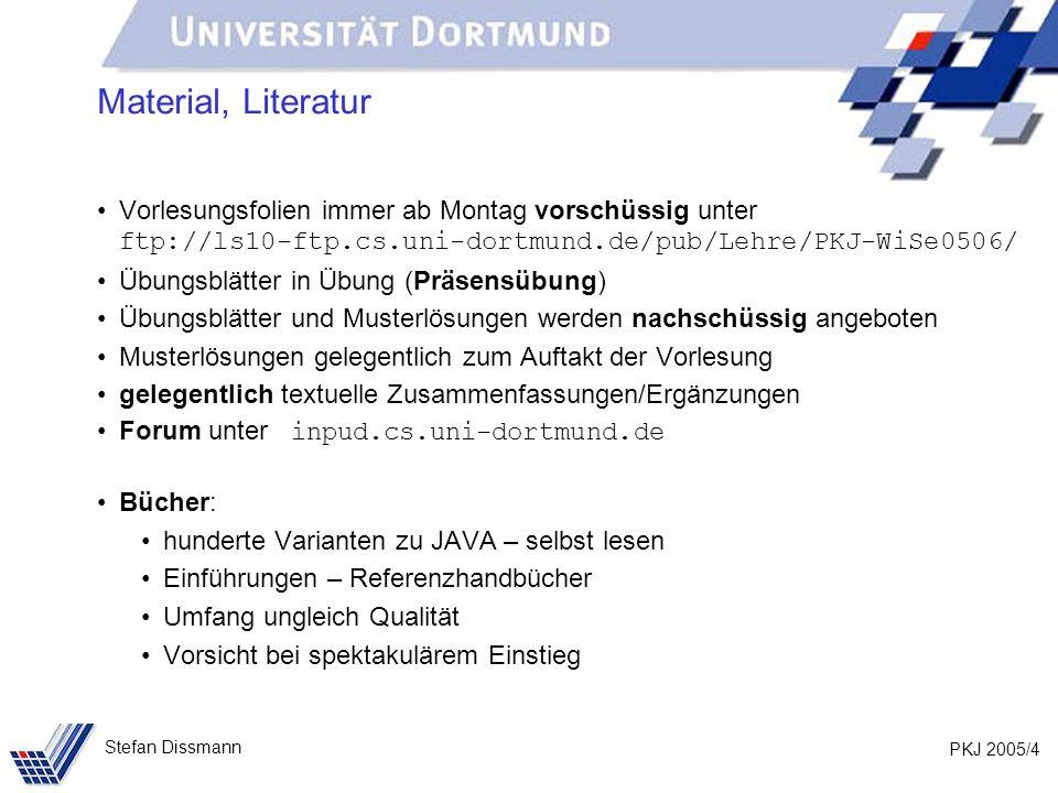PKJ 2005/4 Stefan Dissmann Material, Literatur Vorlesungsfolien immer ab Montag vorschüssig unter ftp://ls10-ftp.cs.uni-dortmund.de/pub/Lehre/PKJ-WiSe