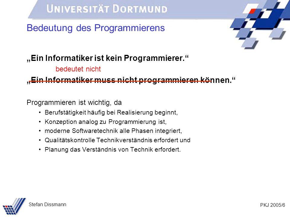 PKJ 2005/6 Stefan Dissmann Bedeutung des Programmierens Ein Informatiker ist kein Programmierer. bedeutet nicht Ein Informatiker muss nicht programmie