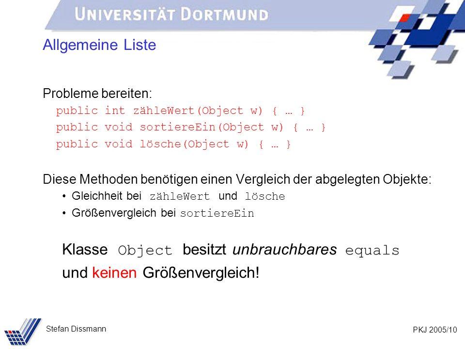 PKJ 2005/10 Stefan Dissmann Allgemeine Liste Probleme bereiten: public int zähleWert(Object w) { … } public void sortiereEin(Object w) { … } public vo