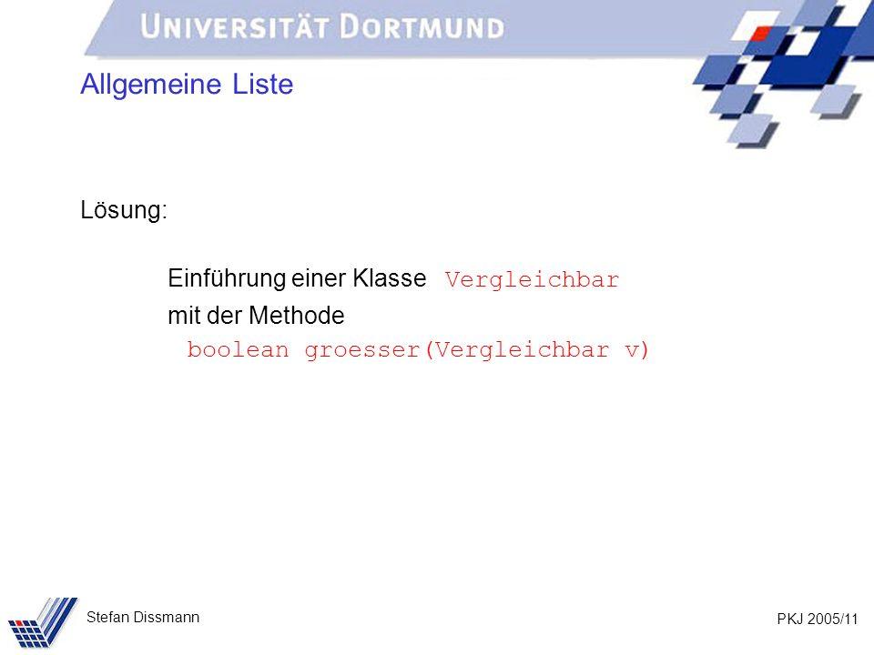 PKJ 2005/11 Stefan Dissmann Allgemeine Liste Lösung: Einführung einer Klasse Vergleichbar mit der Methode boolean groesser(Vergleichbar v)