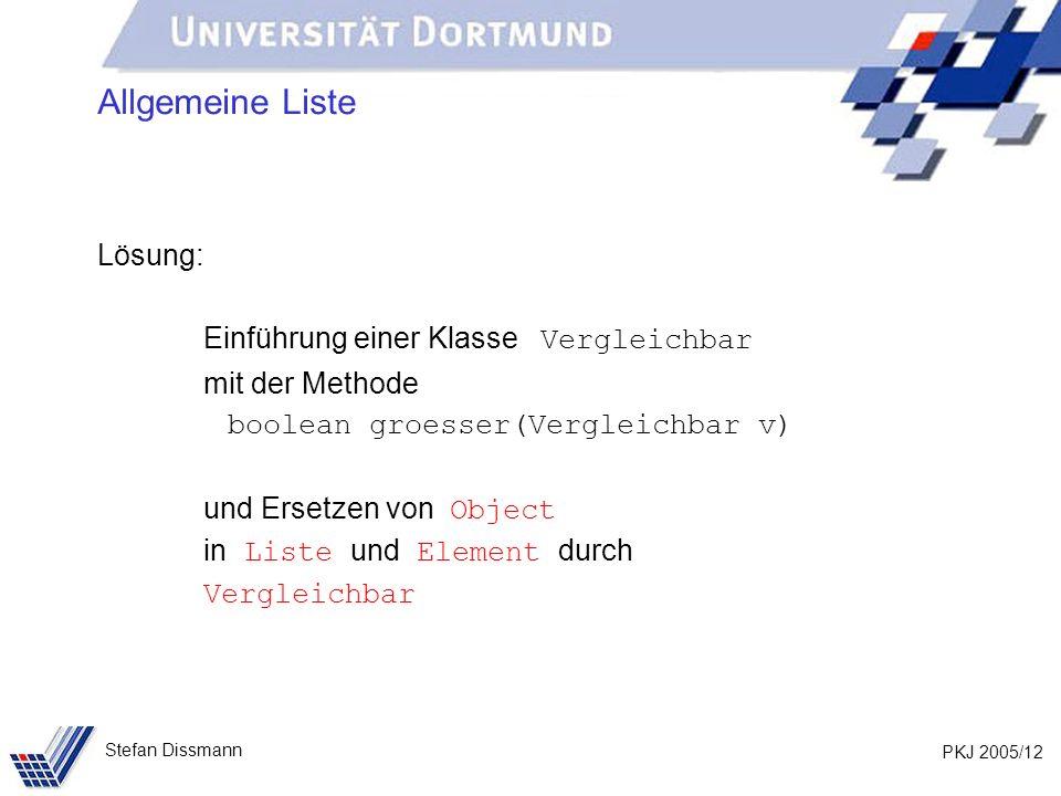 PKJ 2005/12 Stefan Dissmann Allgemeine Liste Lösung: Einführung einer Klasse Vergleichbar mit der Methode boolean groesser(Vergleichbar v) und Ersetze