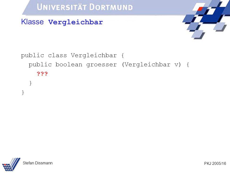 PKJ 2005/16 Stefan Dissmann Klasse Vergleichbar public class Vergleichbar { public boolean groesser (Vergleichbar v) { .