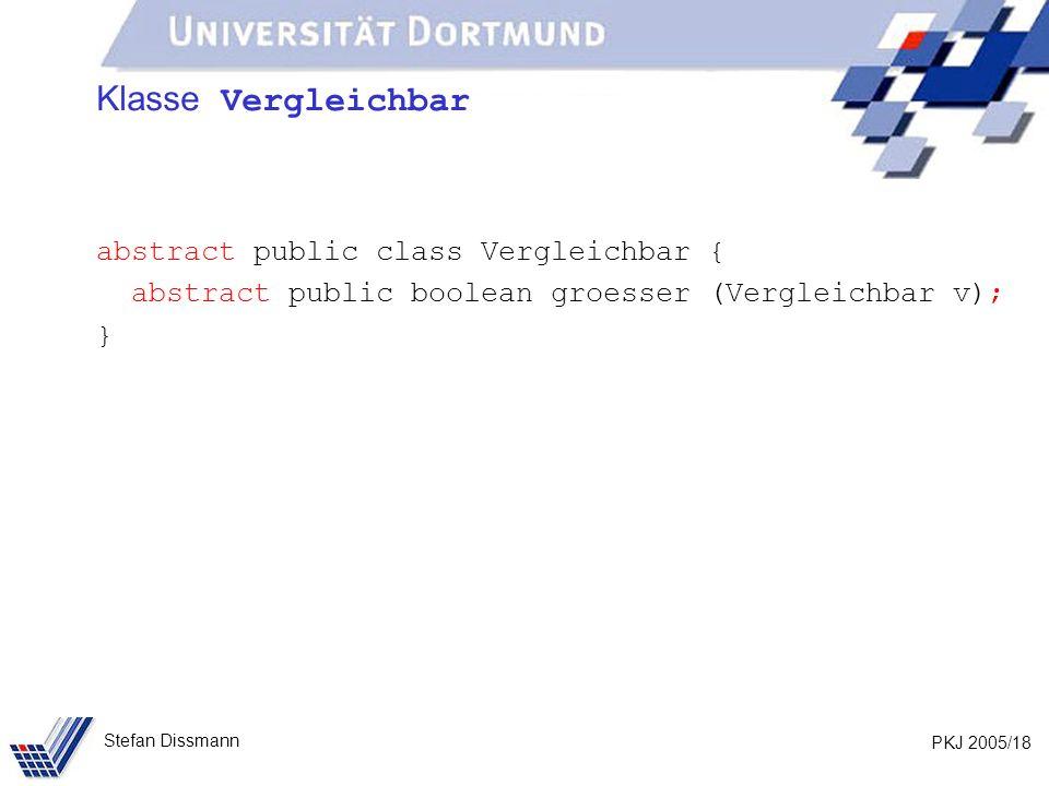 PKJ 2005/18 Stefan Dissmann Klasse Vergleichbar abstract public class Vergleichbar { abstract public boolean groesser (Vergleichbar v); }