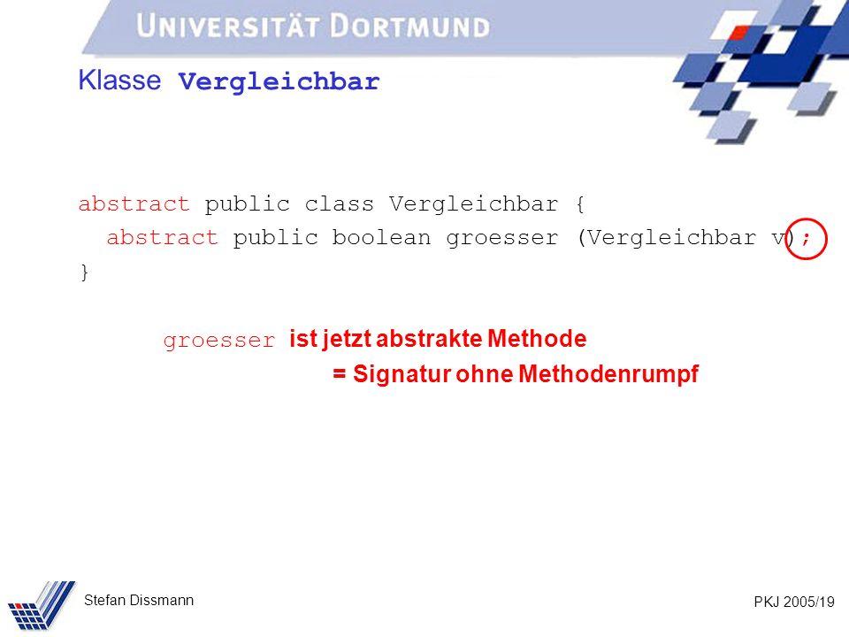 PKJ 2005/19 Stefan Dissmann Klasse Vergleichbar abstract public class Vergleichbar { abstract public boolean groesser (Vergleichbar v); } groesser ist