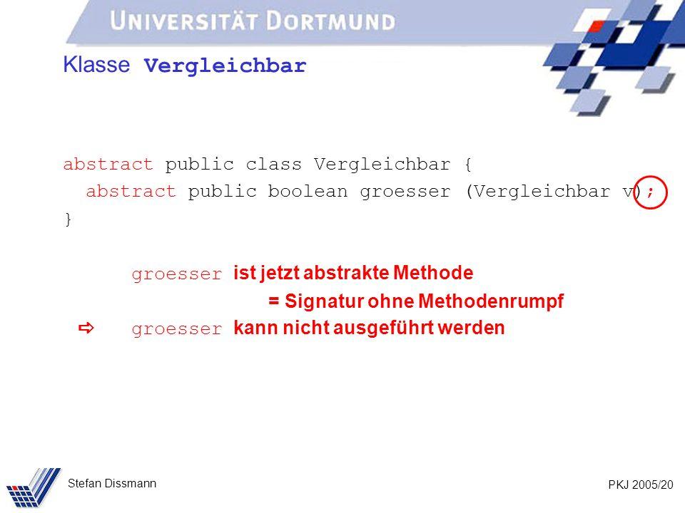PKJ 2005/20 Stefan Dissmann Klasse Vergleichbar abstract public class Vergleichbar { abstract public boolean groesser (Vergleichbar v); } groesser ist