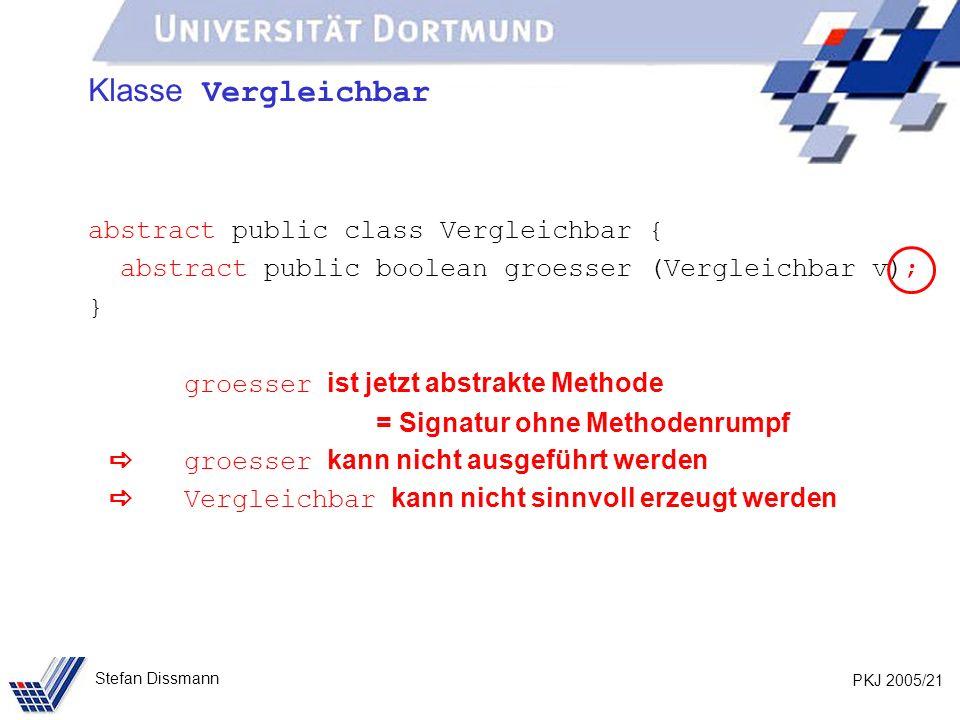 PKJ 2005/21 Stefan Dissmann Klasse Vergleichbar abstract public class Vergleichbar { abstract public boolean groesser (Vergleichbar v); } groesser ist