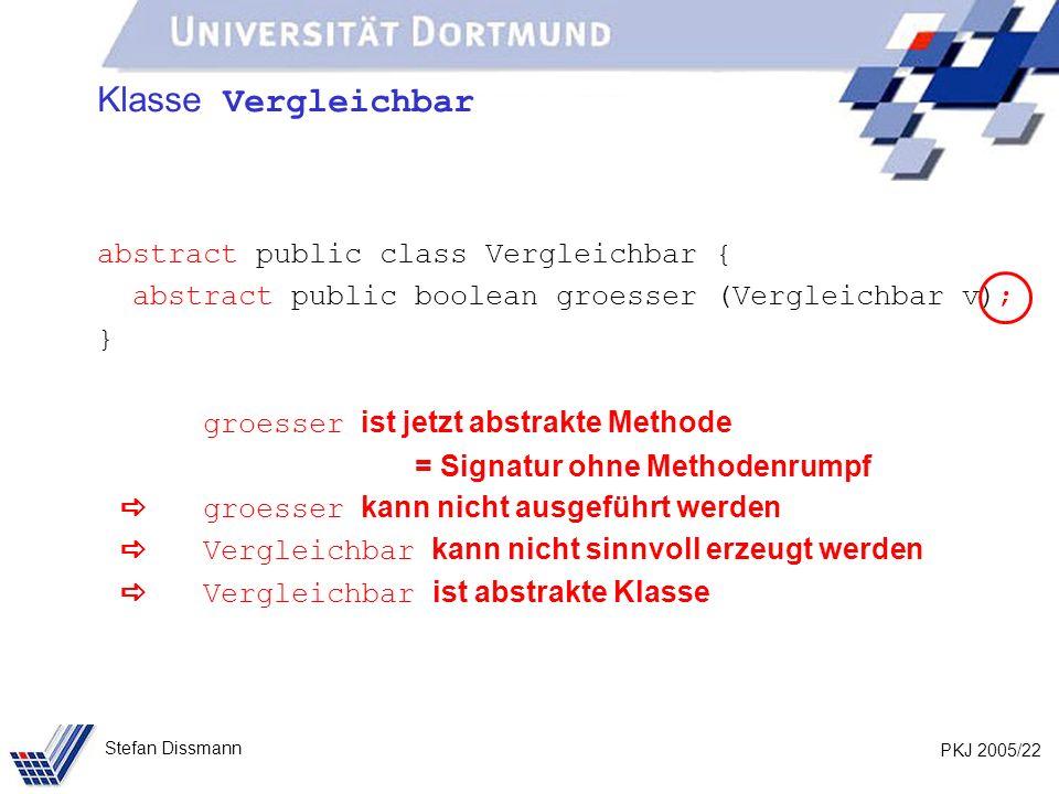 PKJ 2005/22 Stefan Dissmann Klasse Vergleichbar abstract public class Vergleichbar { abstract public boolean groesser (Vergleichbar v); } groesser ist