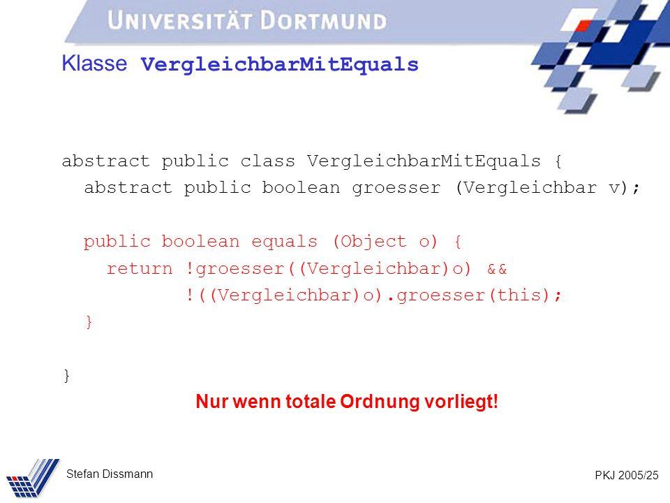 PKJ 2005/25 Stefan Dissmann Klasse VergleichbarMitEquals abstract public class VergleichbarMitEquals { abstract public boolean groesser (Vergleichbar v); public boolean equals (Object o) { return !groesser((Vergleichbar)o) && !((Vergleichbar)o).groesser(this); } Nur wenn totale Ordnung vorliegt!
