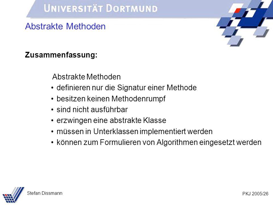 PKJ 2005/26 Stefan Dissmann Abstrakte Methoden Zusammenfassung: Abstrakte Methoden definieren nur die Signatur einer Methode besitzen keinen Methodenrumpf sind nicht ausführbar erzwingen eine abstrakte Klasse müssen in Unterklassen implementiert werden können zum Formulieren von Algorithmen eingesetzt werden