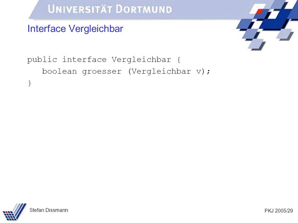 PKJ 2005/29 Stefan Dissmann Interface Vergleichbar public interface Vergleichbar { boolean groesser (Vergleichbar v); }