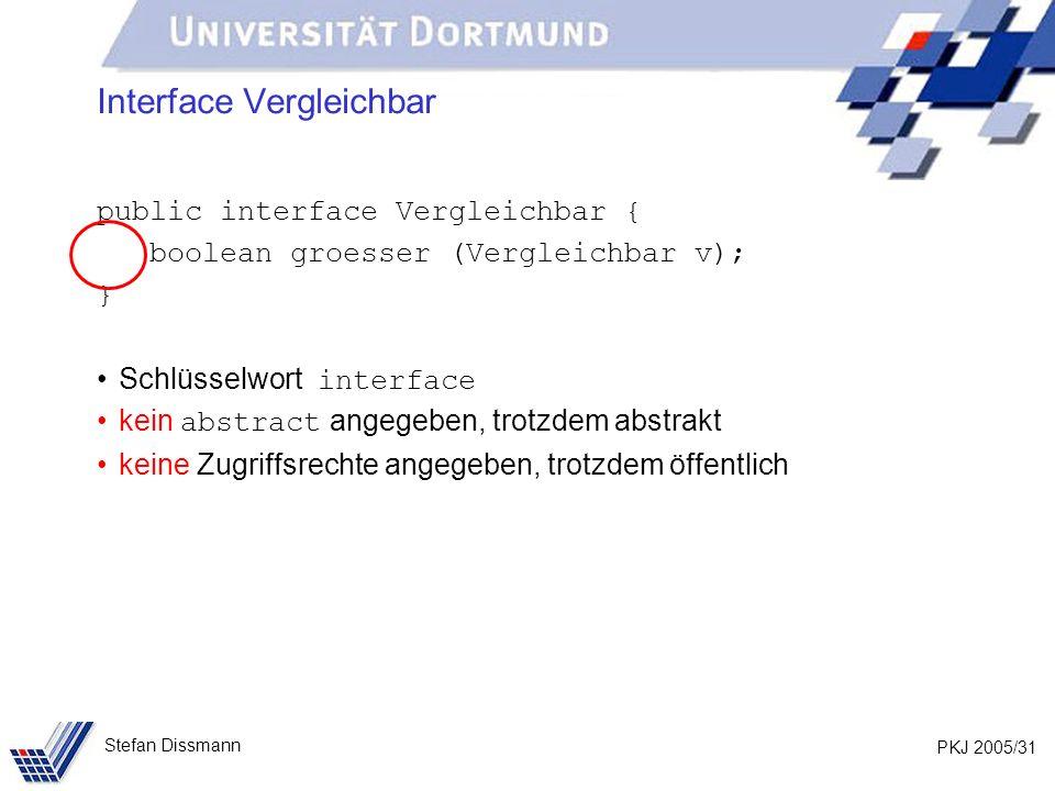 PKJ 2005/31 Stefan Dissmann Interface Vergleichbar public interface Vergleichbar { boolean groesser (Vergleichbar v); } Schlüsselwort interface kein a