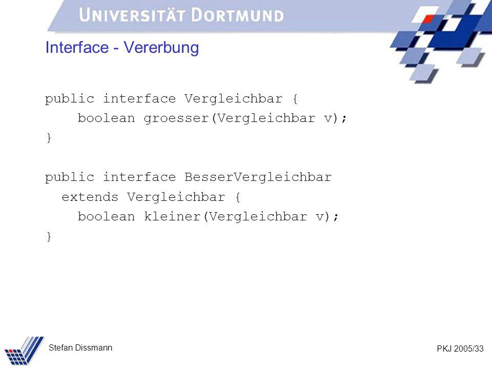 PKJ 2005/33 Stefan Dissmann Interface - Vererbung public interface Vergleichbar { boolean groesser(Vergleichbar v); } public interface BesserVergleichbar extends Vergleichbar { boolean kleiner(Vergleichbar v); }