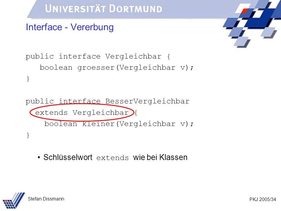 PKJ 2005/34 Stefan Dissmann Interface - Vererbung public interface Vergleichbar { boolean groesser(Vergleichbar v); } public interface BesserVergleich