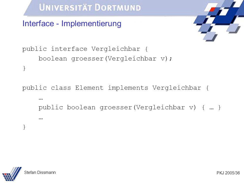 PKJ 2005/36 Stefan Dissmann Interface - Implementierung public interface Vergleichbar { boolean groesser(Vergleichbar v); } public class Element implements Vergleichbar { … public boolean groesser(Vergleichbar v) { … } … }