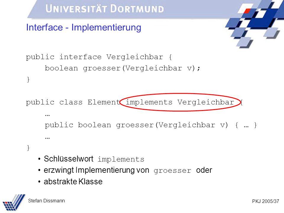 PKJ 2005/37 Stefan Dissmann Interface - Implementierung public interface Vergleichbar { boolean groesser(Vergleichbar v); } public class Element imple