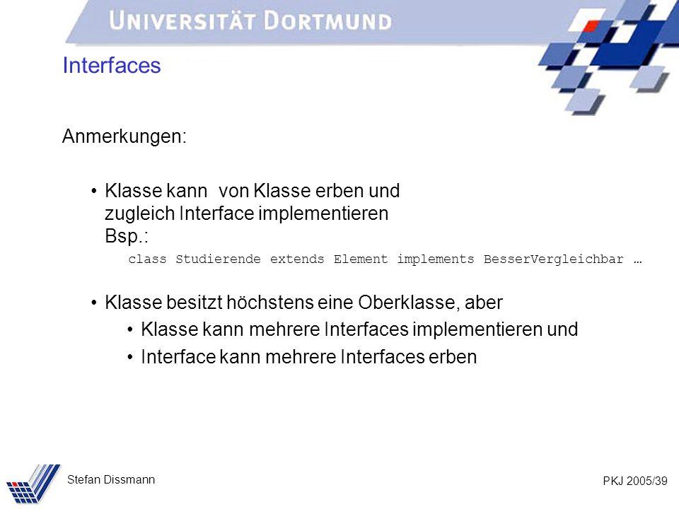 PKJ 2005/39 Stefan Dissmann Interfaces Anmerkungen: Klasse kann von Klasse erben und zugleich Interface implementieren Bsp.: class Studierende extends