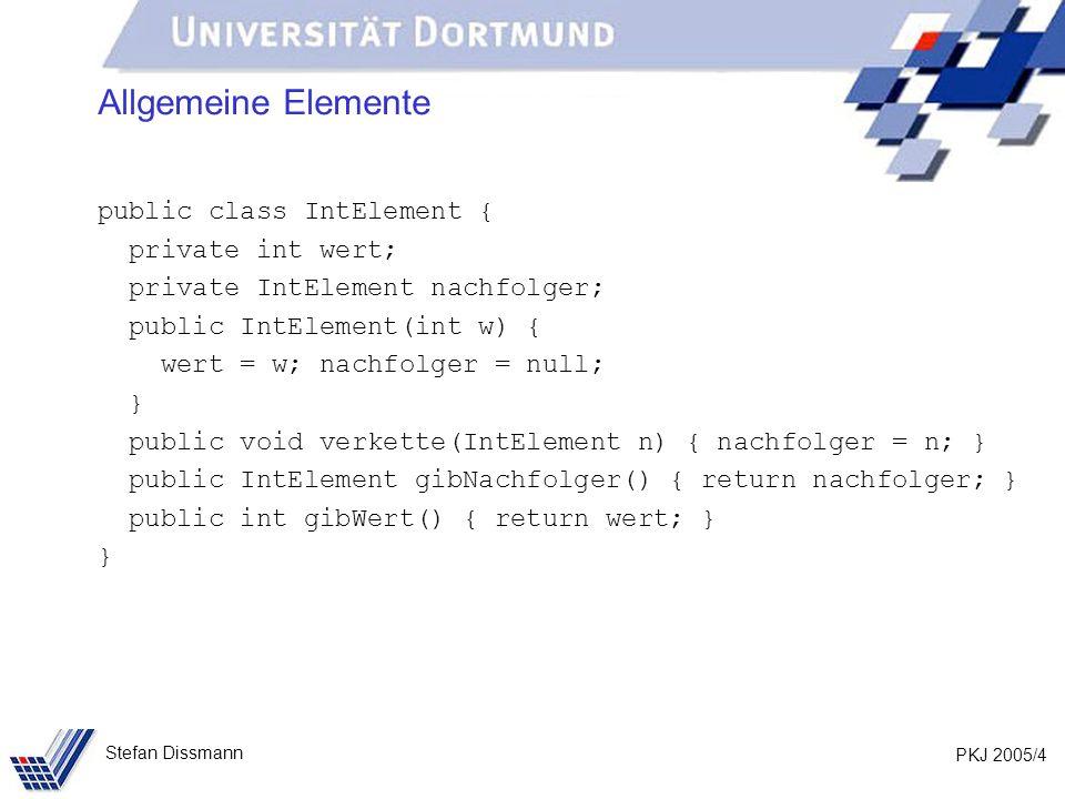 PKJ 2005/4 Stefan Dissmann Allgemeine Elemente public class IntElement { private int wert; private IntElement nachfolger; public IntElement(int w) { w