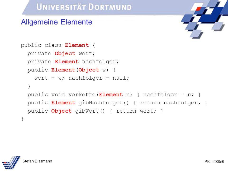 PKJ 2005/6 Stefan Dissmann Allgemeine Elemente public class Element { private Object wert; private Element nachfolger; public Element(Object w) { wert
