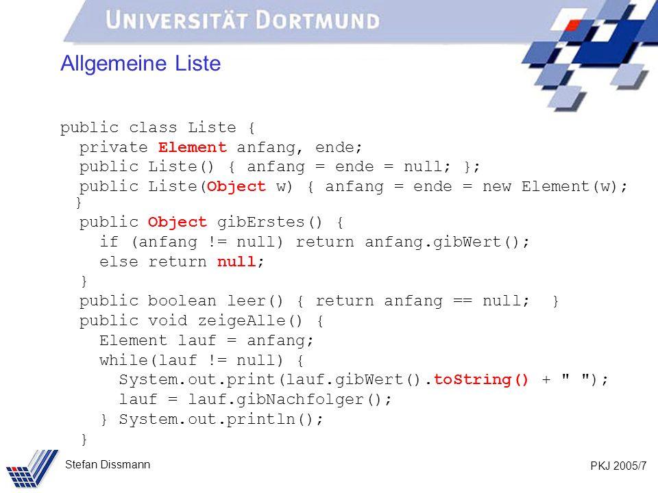 PKJ 2005/7 Stefan Dissmann Allgemeine Liste public class Liste { private Element anfang, ende; public Liste() { anfang = ende = null; }; public Liste(Object w) { anfang = ende = new Element(w); } public Object gibErstes() { if (anfang != null) return anfang.gibWert(); else return null; } public boolean leer() { return anfang == null; } public void zeigeAlle() { Element lauf = anfang; while(lauf != null) { System.out.print(lauf.gibWert().toString() + ); lauf = lauf.gibNachfolger(); } System.out.println(); }