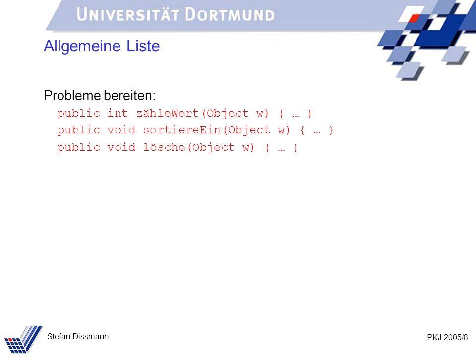 PKJ 2005/8 Stefan Dissmann Allgemeine Liste Probleme bereiten: public int zähleWert(Object w) { … } public void sortiereEin(Object w) { … } public void lösche(Object w) { … }