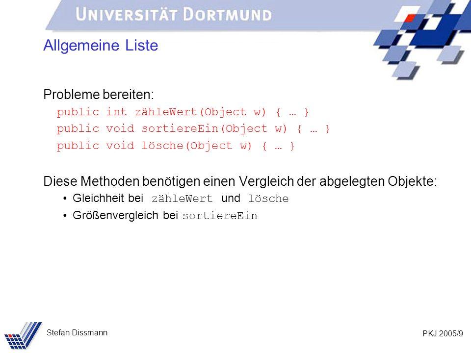 PKJ 2005/9 Stefan Dissmann Allgemeine Liste Probleme bereiten: public int zähleWert(Object w) { … } public void sortiereEin(Object w) { … } public voi