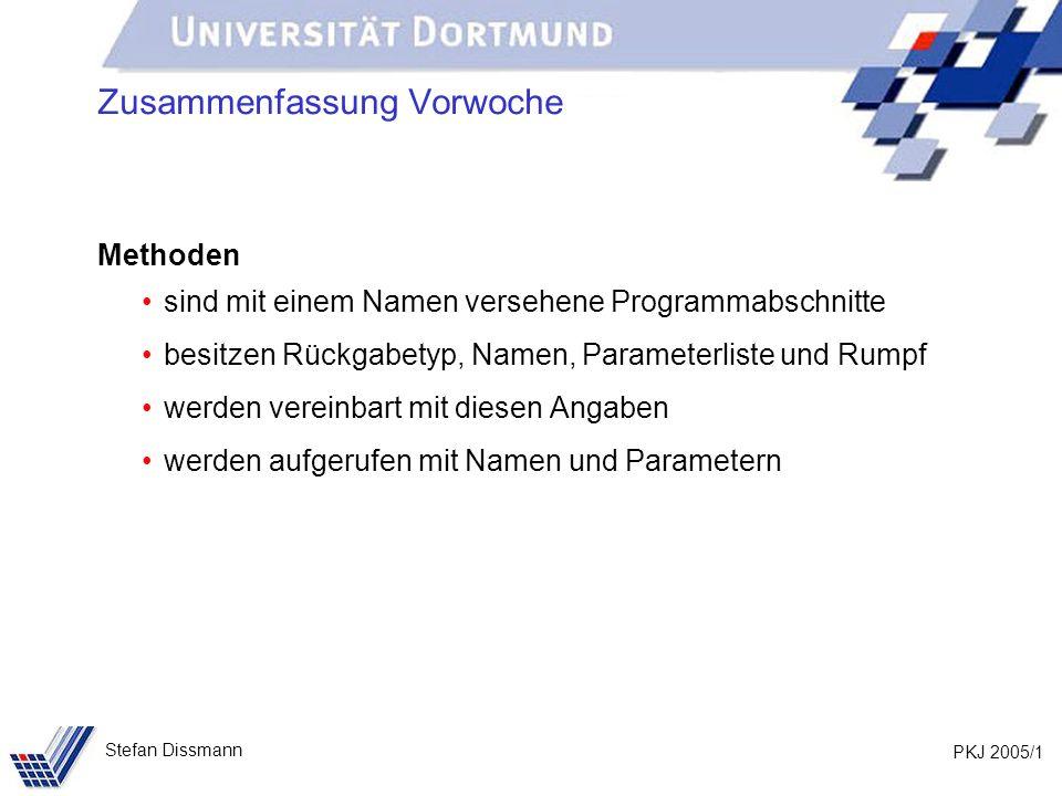 PKJ 2005/1 Stefan Dissmann Zusammenfassung Vorwoche Methoden sind mit einem Namen versehene Programmabschnitte besitzen Rückgabetyp, Namen, Parameterl