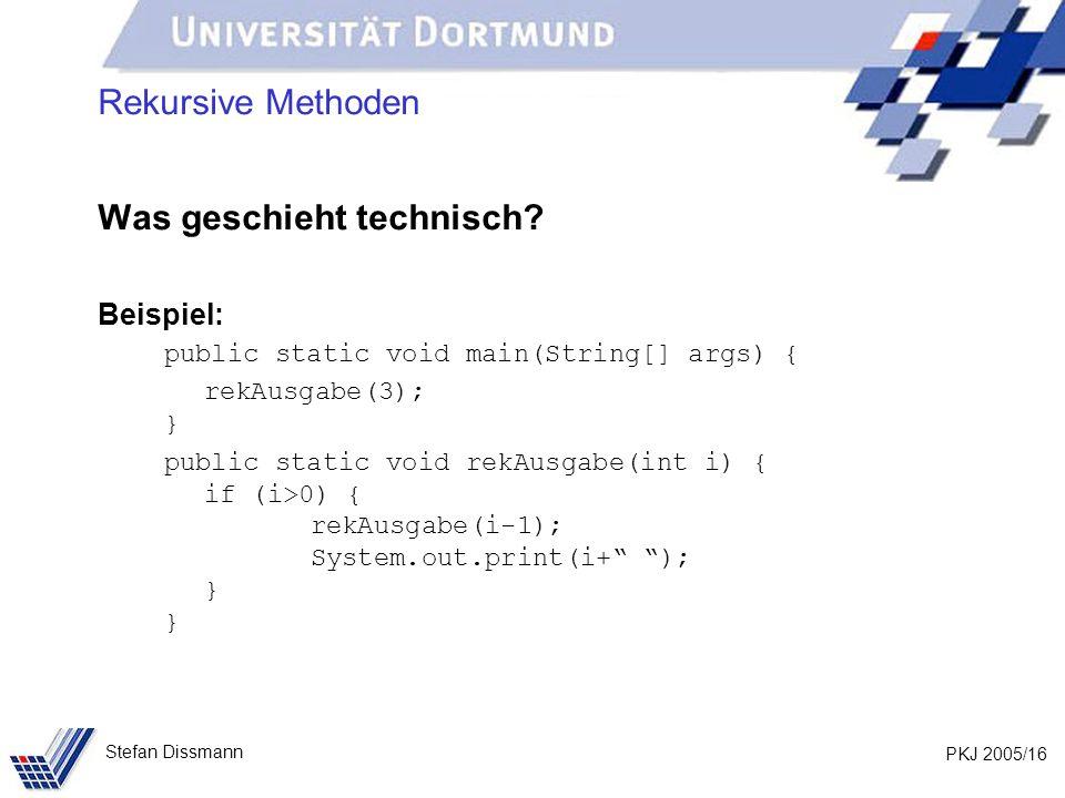 PKJ 2005/16 Stefan Dissmann Rekursive Methoden Was geschieht technisch? Beispiel: public static void main(String[] args) { rekAusgabe(3); } public sta