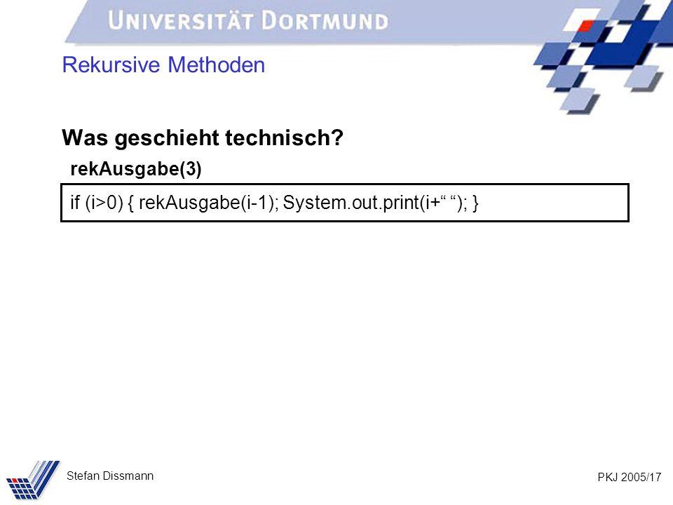 PKJ 2005/17 Stefan Dissmann Rekursive Methoden Was geschieht technisch? rekAusgabe(3) if (i>0) { rekAusgabe(i-1); System.out.print(i+ ); }