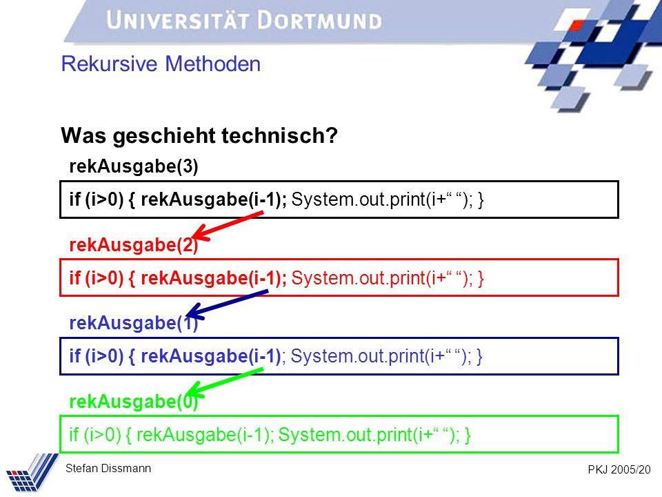 PKJ 2005/20 Stefan Dissmann Rekursive Methoden Was geschieht technisch? rekAusgabe(3) if (i>0) { rekAusgabe(i-1); System.out.print(i+ ); } rekAusgabe(