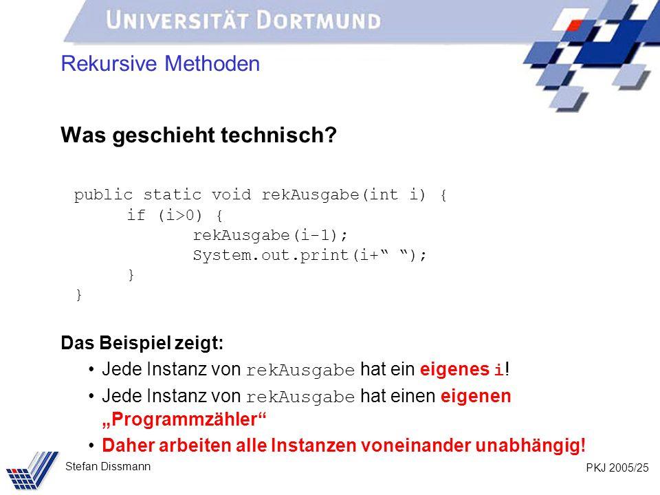 PKJ 2005/25 Stefan Dissmann Rekursive Methoden Was geschieht technisch? public static void rekAusgabe(int i) { if (i>0) { rekAusgabe(i-1); System.out.