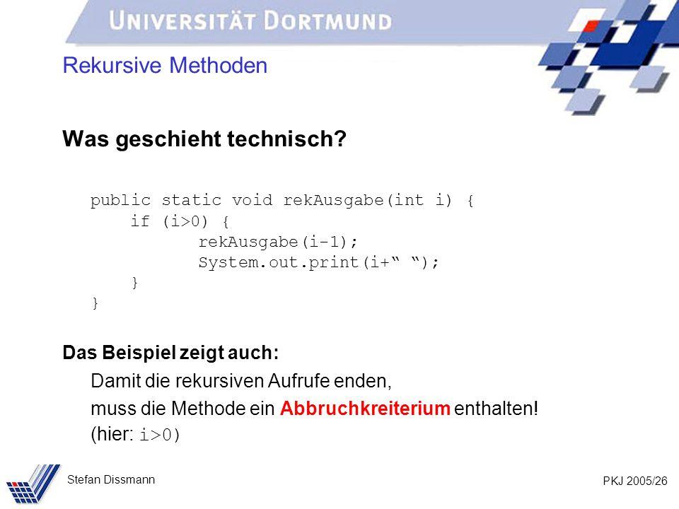 PKJ 2005/26 Stefan Dissmann Rekursive Methoden Was geschieht technisch? public static void rekAusgabe(int i) { if (i>0) { rekAusgabe(i-1); System.out.
