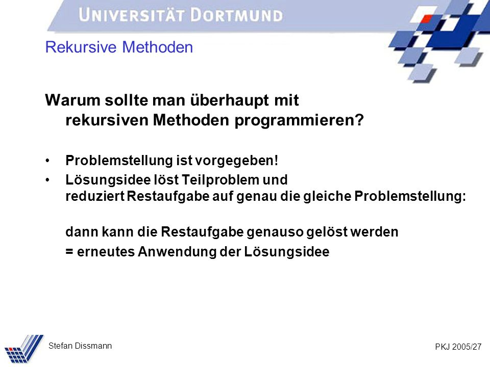 PKJ 2005/27 Stefan Dissmann Rekursive Methoden Warum sollte man überhaupt mit rekursiven Methoden programmieren? Problemstellung ist vorgegeben! Lösun